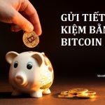 Gửi tiết kiệm bằng Bitcoin - Cách kiếm lãi suất tiền gửi từ Bitcoin